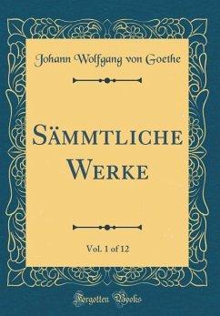 Sämmtliche Werke, Vol. 1 of 12 (Classic Reprint) - Goethe, Johann Wolfgang von