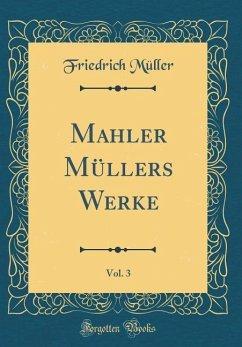 Mahler Müllers Werke, Vol. 3 (Classic Reprint)