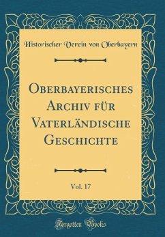 Oberbayerisches Archiv für Vaterländische Geschichte, Vol. 17 (Classic Reprint)