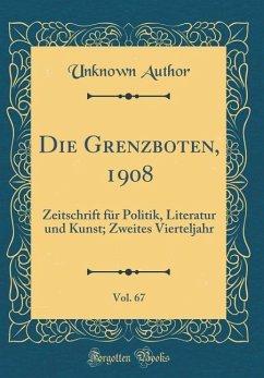 Die Grenzboten, 1908, Vol. 67