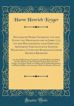 Historische Wahre Nachricht von dem Elend und Drangsalen des im Jahre 1777 auf dem Wallfischfang nach Grönland Abgefarnen Verunglückten Schiffes Wilhelmina, Unter dem Kommandeur Jakob Henrich Broertjes