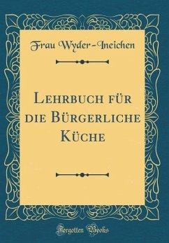 Lehrbuch für die Bürgerliche Küche (Classic Reprint)