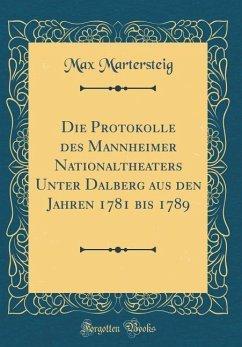 Die Protokolle des Mannheimer Nationaltheaters Unter Dalberg aus den Jahren 1781 bis 1789 (Classic Reprint)