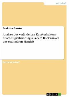 Analyse des veränderten Kaufverhaltens durch Digitalisierung aus dem Blickwinkel des stationären Handels - Franke, Evalotta