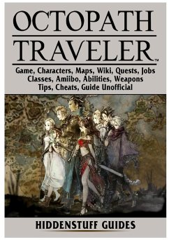 Octopath Traveler Game, Characters, Maps, Wiki, Quests, Jobs, Classes, Amiibo, Abilities, Weapons, Tips, Cheats, Guide Unofficial - Guides, Hiddenstuff