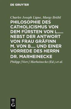 Philosophie des Catholicismus von dem Fürsten von L..... Nebst der Antwort von Frau Gräfinn M. von B.... und einer Vorrede des Herrn Dr. Marheinecke (eBook, PDF) - Ligne, Charles Joseph; Brühl, Margy