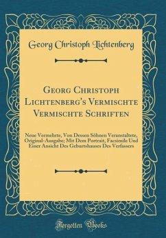Georg Christoph Lichtenberg's Vermischte Vermischte Schriften: Neue Vermehrte, Von Dessen Söhnen Veranstaltete, Original-Ausgabe; Mit Dem Portrait, Fa