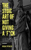 The Stoic Art of Not Giving a F*ck: A Guide on How The Ancient Greek Philosophy Can Change Your Life (eBook, ePUB)