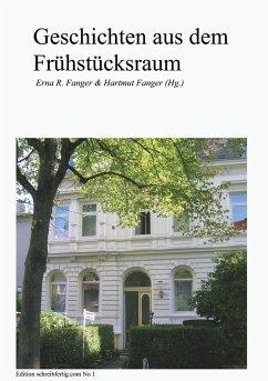 Geschichten aus dem Frühstücksraum - Fanger, Erna R. & Hartmut; Bellmund Susanne Bertels Anna-Maria Böhm Martina Frank Vera Gerling