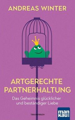 Artgerechte Partnerhaltung. Das Geheimnis glücklicher und beständiger Liebe - Winter, Andreas