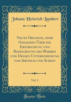 Neues Organon, oder Gedanken Über die Erforschung und Bezeichnung des Wahren und Dessen Unterscheidung vom Irrthum und Schein, Vol. 1 (Classic Reprint)