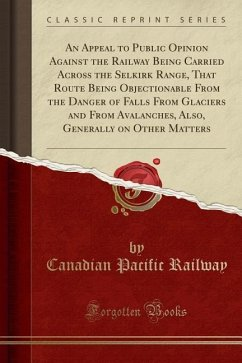 An Appeal to Public Opinion Against the Railway Being Carried Across the Selkirk Range, That Route Being Objectionable From the Danger of Falls From Glaciers and From Avalanches, Also, Generally on Other Matters (Classic Reprint)