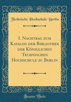 I. Nachtrag zum Katalog der Bibliothek der Königlichen Technischen Hochschule zu Berlin (Classic Reprint)