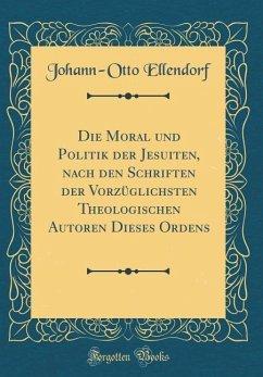 Die Moral und Politik der Jesuiten, nach den Schriften der Vorzüglichsten Theologischen Autoren Dieses Ordens (Classic Reprint)