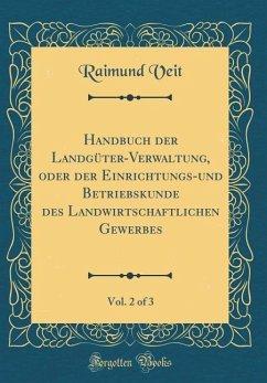 Handbuch der Landgüter-Verwaltung, oder der Einrichtungs-und Betriebskunde des Landwirtschaftlichen Gewerbes, Vol. 2 of 3 (Classic Reprint)