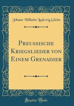 Preussische Kriegslieder von Einem Grenadier (Classic Reprint)