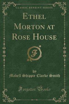 Ethel Morton at Rose House (Classic Reprint)