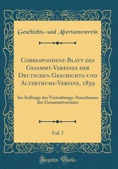 Correspondenz-Blatt des Gesammt-Vereines der Deutschen Geschichts-und Alterthums-Vereine, 1859, Vol. 7