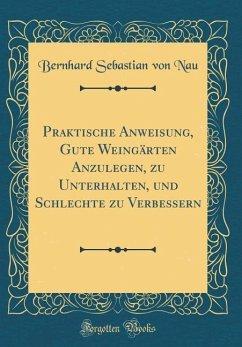 Praktische Anweisung, Gute Weingärten Anzulegen, zu Unterhalten, und Schlechte zu Verbessern (Classic Reprint)