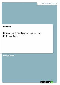 Epikur und die Grundzüge seiner Philosophie