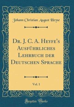 Dr. J. C. A. Heyfe's Ausführliches Lehrbuch der Deutschen Sprache, Vol. 1 (Classic Reprint)