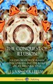 The Conquest of Illusion: An Exploration of Human Consciousness and the Reality of Life Through Yoga (Hardcover)