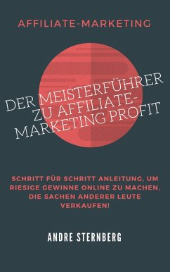 Der Meisterführer zu Affiliate-Marketing Profit (eBook, ePUB) - Sternberg, Andre