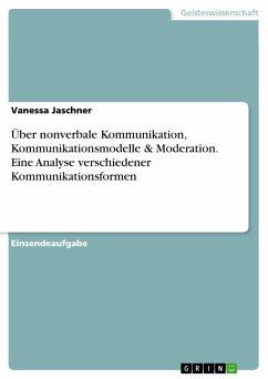 Über nonverbale Kommunikation, Kommunikationsmodelle & Moderation. Eine Analyse verschiedener Kommunikationsformen