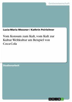 Vom Konsum zum Kult, vom Kult zur Kultur. Weltkultur am Beispiel von Coca-Cola (eBook, PDF) - Messner, Lucia-Maria; Peirleitner, Kathrin