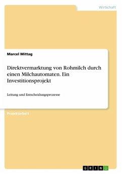 Direktvermarktung von Rohmilch durch einen Milchautomaten. Ein Investitionsprojekt - Mittag, Marcel