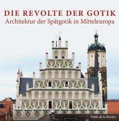 Die Revolte der Gotik - Architektur der Spätgotik in Mitteleuropa - Riestra, Pablo de la
