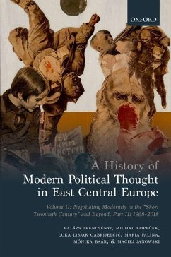 A History of Modern Political Thought in East Central Europe: Volume II: Negotiating Modernity in the 'Short Twentieth Century' and Beyond, Part II: 1 - Trencsenyi, Balazs; Kope&; Lisjak Gabrijel&