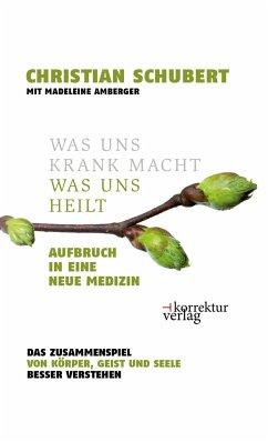 Was uns krank macht - was uns heilt - Schubert, Christian