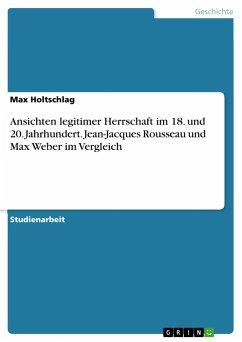 Ansichten legitimer Herrschaft im 18. und 20. Jahrhundert. Jean-Jacques Rousseau und Max Weber im Vergleich