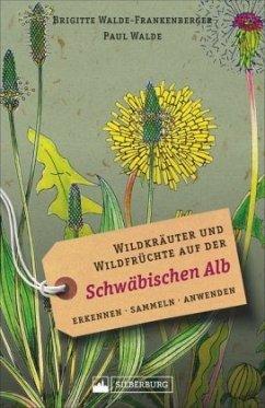 Wildkräuter und Wildfrüchte auf der Schwäbischen Alb - Walde-Frankenberger, Brigitte; Walde, Paul