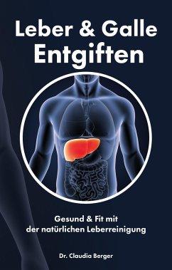 Leber & Galle Entgiften - Gesund & Fit mit der natürlichen Leberreinigung - Berger, Claudia