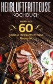 Heißluftfritteuse Kochbuch - Mehr als 60 geniale Heißluftfritteuse Rezepte