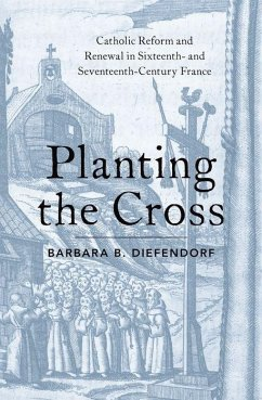 Planting the Cross: Catholic Reform and Renewal in Sixteenth- And Seventeenth-Century France - Diefendorf, Barbara B.