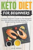 Keto Diet for Beginners: Complete Beginner's Guide to the Ketogenic Diet with Delicious and Easy Recipes to Lose Weight and Eat Healthy Everyda