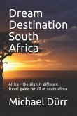 Dream Destination South Africa: Africa - The Slightly Different Travel Guide for All of South Africa