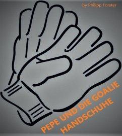 PEPE UND DIE GOALIE HANDSCHUHE (eBook, ePUB) - Forster, Philipp
