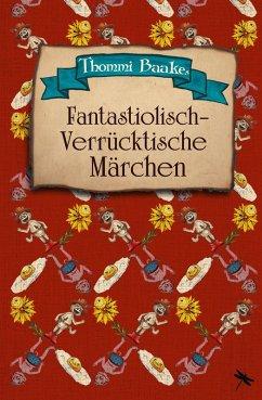 Fantastiolisch-verrücktische Märchen (eBook, ePUB) - Baake, Thommi