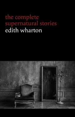 Edith Wharton: The Complete Supernatural Stories (15 tales of ghosts and mystery: Bewitched, The Eyes, Afterward, Kerfol, The Pomegranate Seed...) (eBook, ePUB)
