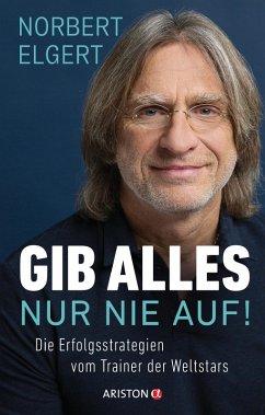 Gib alles - nur nie auf! (eBook, ePUB) - Elgert, Norbert