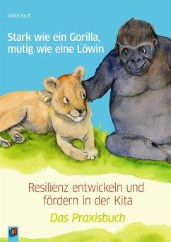 Stark wie ein Gorilla, mutig wie eine Löwin - Resilienz entwickeln und fördern in der Kita - Kurt, Aline