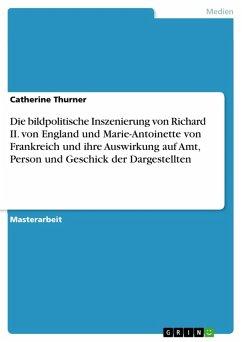 Die bildpolitische Inszenierung von Richard II. von England und Marie-Antoinette von Frankreich und ihre Auswirkung auf Amt, Person und Geschick der Dargestellten (eBook, PDF)