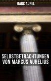Selbstbetrachtungen von Marcus Aurelius (eBook, ePUB)