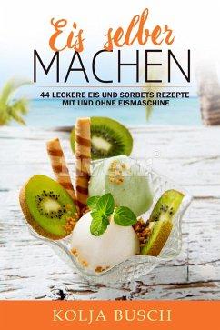 Eis selber machen: 44 Leckere Eis und Sorbets Rezepte mit und ohne Eismaschine (eBook, ePUB) - Busch, Kolja