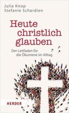 Heute christlich glauben - Knop, Julia;Schardien, Stefanie