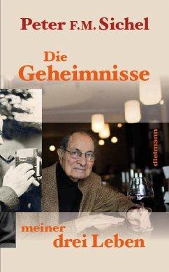 Peter Sichel: Die Geheimnisse meiner drei Leben - Sichel, Peter F.M.